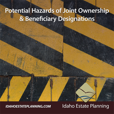 Idaho Estate Planning - Potential Hazards of Joint Ownership & Beneficiary Designations