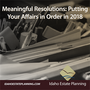 Meaningful Resolutions: Putting Your Affairs in Order in 2018