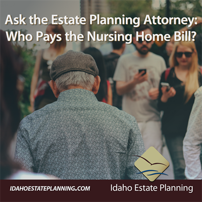 Ask the Estate Planning Attorney: Who Pays the Nursing Home Bill?