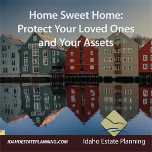 Home Sweet Home: Protect Your Loved Ones and Your Assets